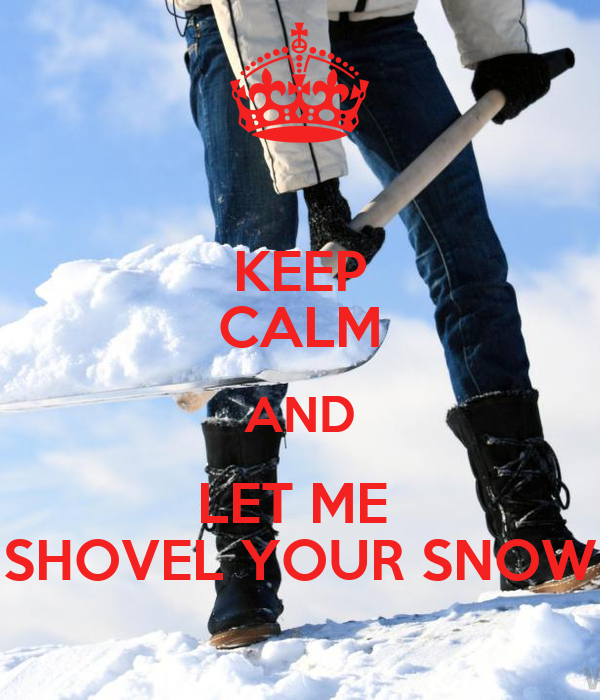 KEEP CALM AND LET ME  SHOVEL YOUR SNOW