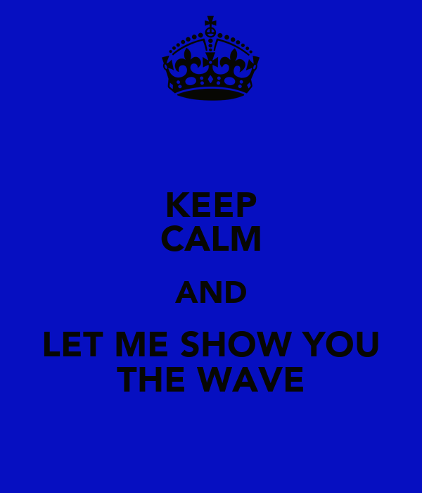 KEEP CALM AND LET ME SHOW YOU THE WAVE