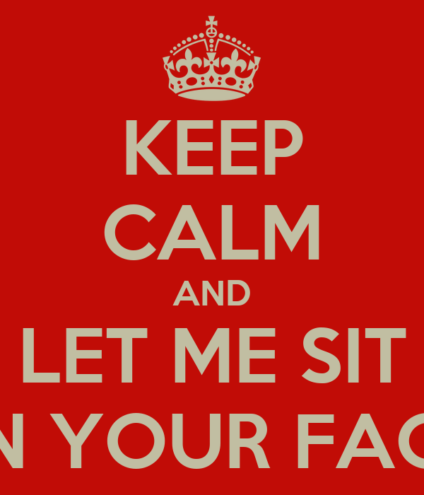 KEEP CALM AND LET ME SIT ON YOUR FACE