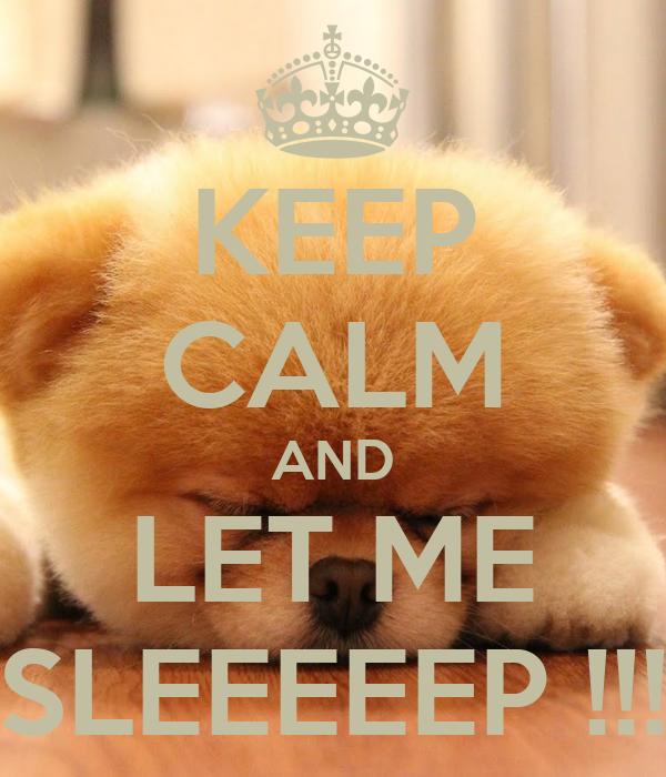 KEEP CALM AND LET ME SLEEEEEP !!!