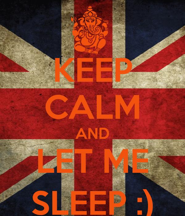 KEEP CALM AND LET ME SLEEP :)