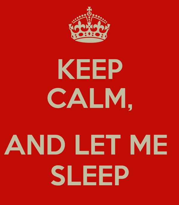 KEEP CALM,  AND LET ME  SLEEP