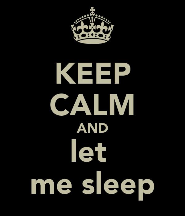 KEEP CALM AND let  me sleep