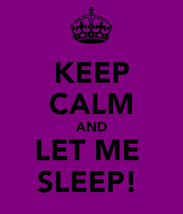 KEEP CALM AND LET ME  SLEEP!