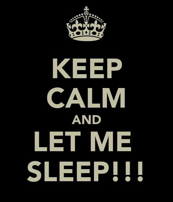 KEEP CALM AND LET ME  SLEEP!!!