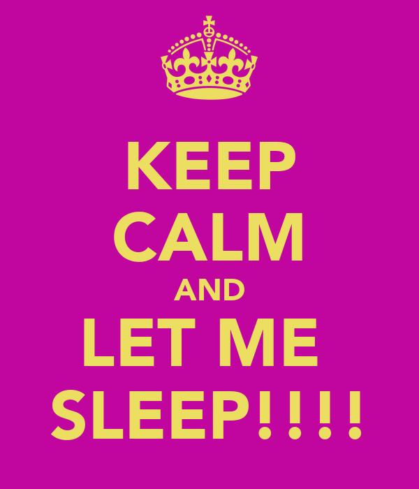 KEEP CALM AND LET ME  SLEEP!!!!