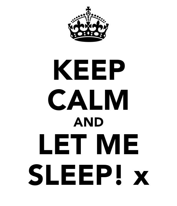 KEEP CALM AND LET ME SLEEP! x