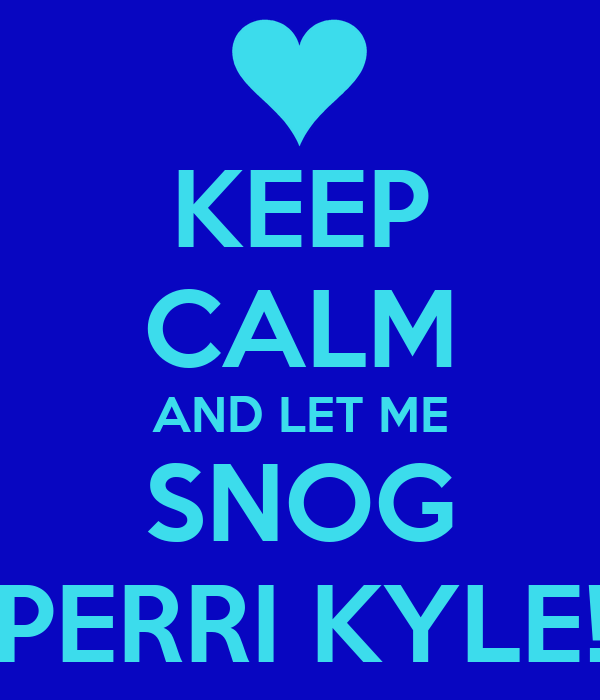 KEEP CALM AND LET ME SNOG PERRI KYLE!