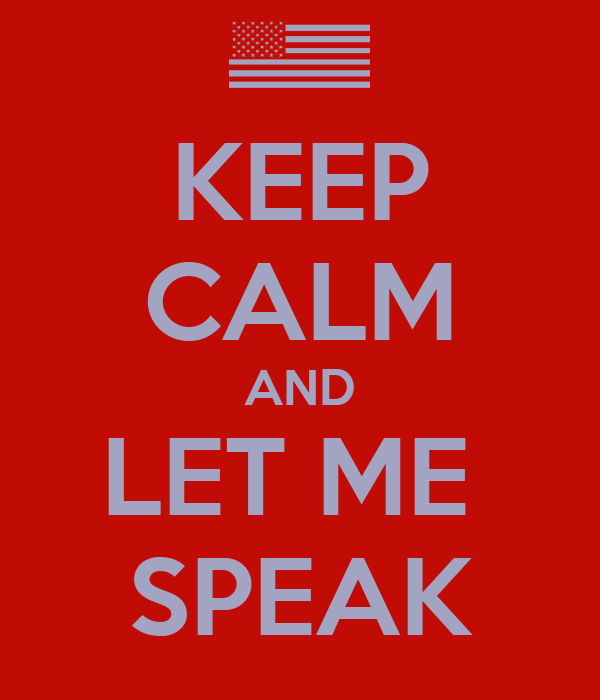 KEEP CALM AND LET ME  SPEAK
