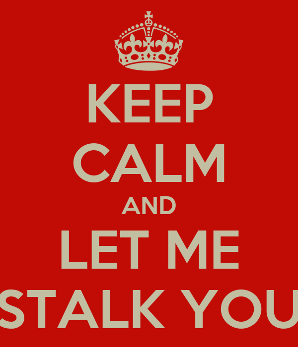 KEEP CALM AND LET ME STALK YOU