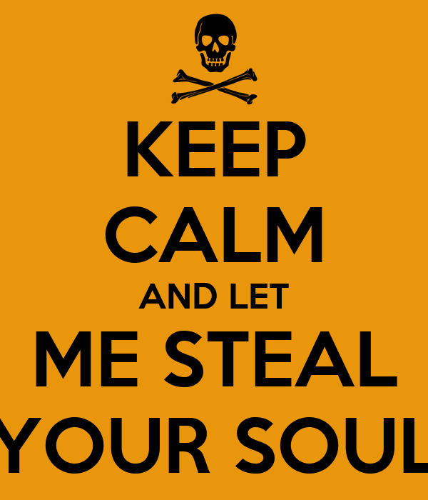 KEEP CALM AND LET  ME STEAL  YOUR SOUL
