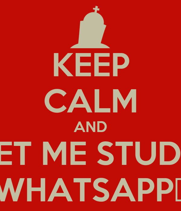 KEEP CALM AND LET ME STUDY WHATSAPP👊