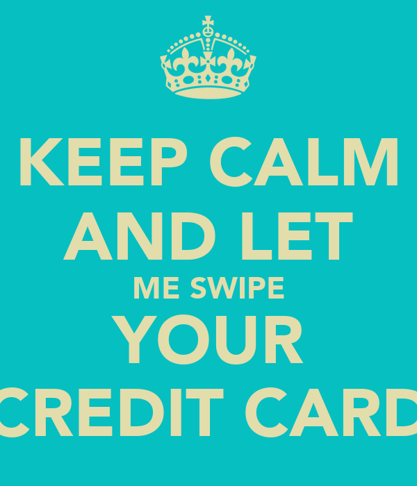 KEEP CALM AND LET ME SWIPE YOUR CREDIT CARD