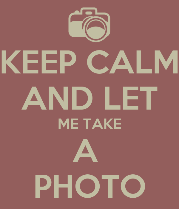 KEEP CALM AND LET ME TAKE A  PHOTO
