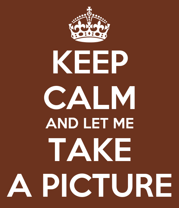 KEEP CALM AND LET ME TAKE A PICTURE