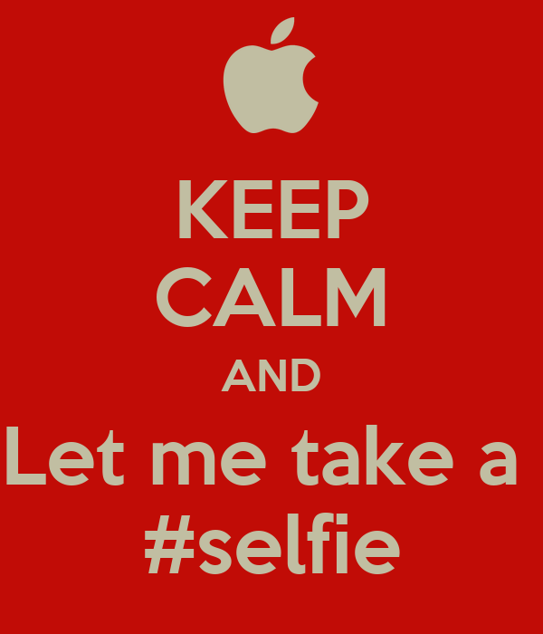 KEEP CALM AND Let me take a  #selfie