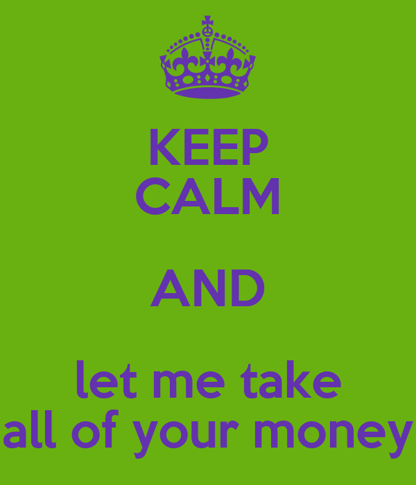 KEEP CALM AND let me take all of your money