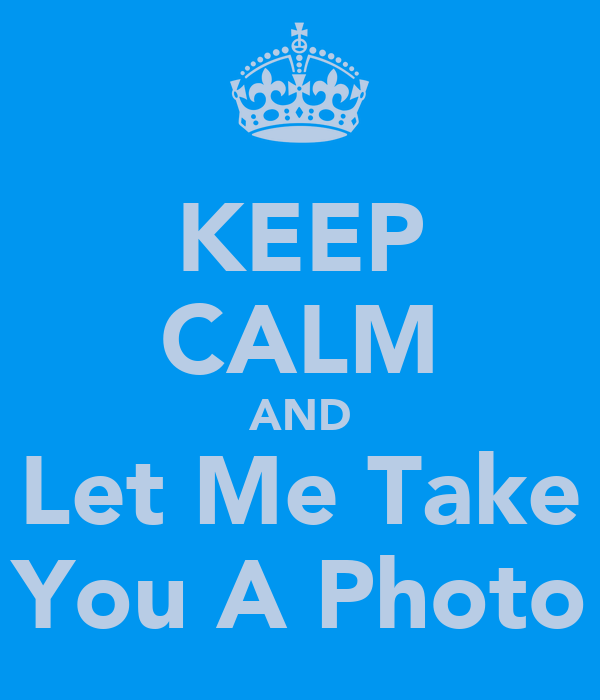 KEEP CALM AND Let Me Take You A Photo