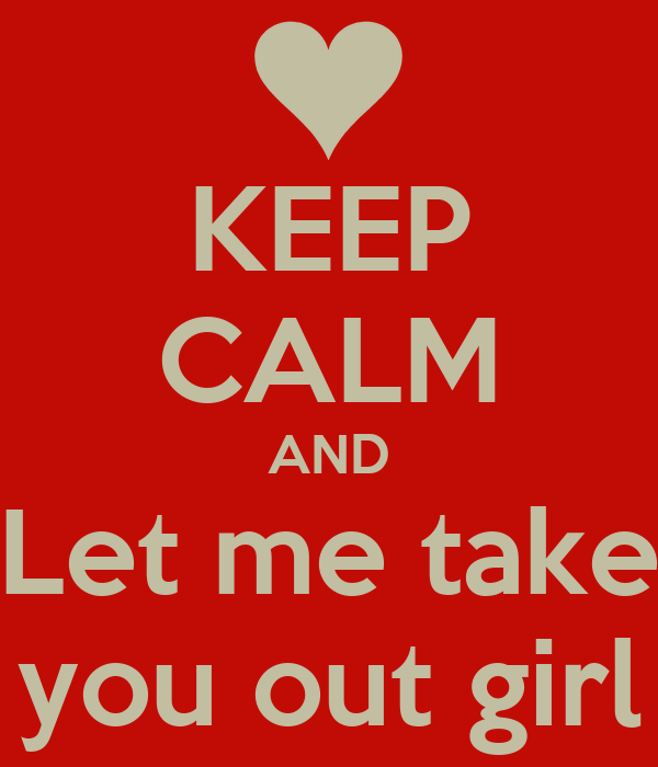 KEEP CALM AND Let me take you out girl