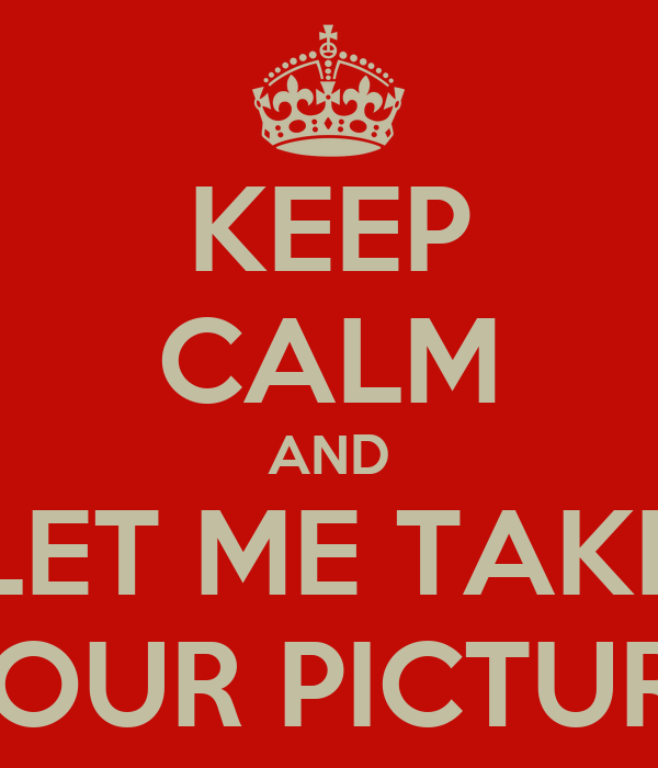 KEEP CALM AND LET ME TAKE YOUR PICTURE