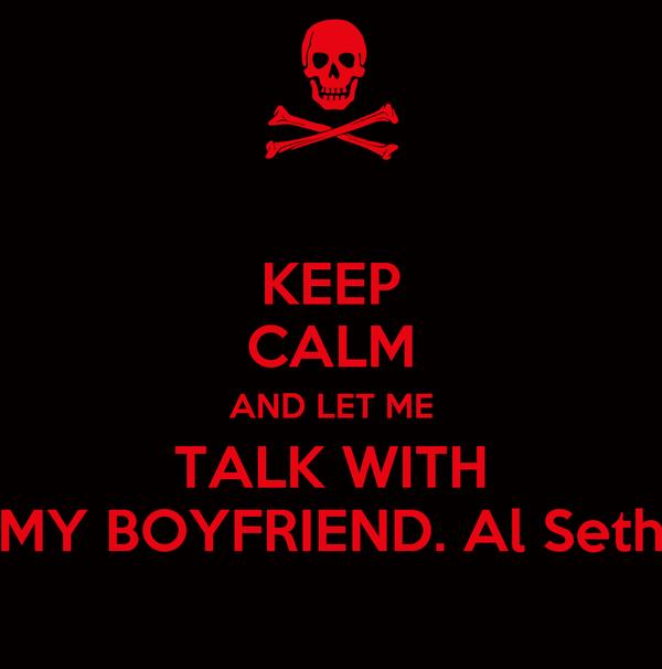 KEEP CALM AND LET ME TALK WITH MY BOYFRIEND. Al Seth