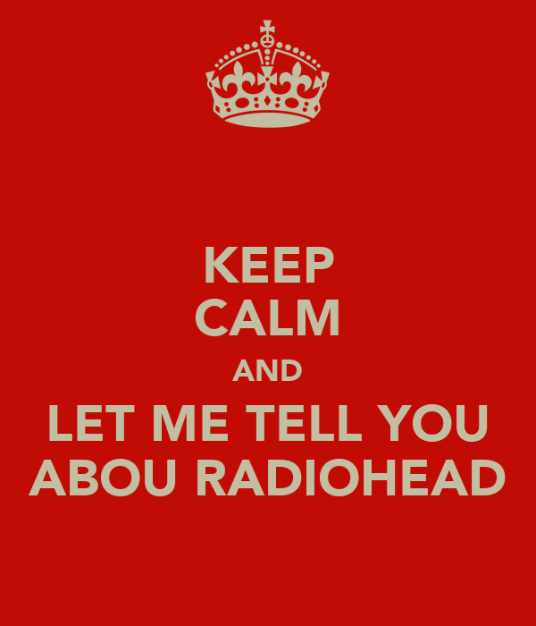 KEEP CALM AND LET ME TELL YOU ABOU RADIOHEAD