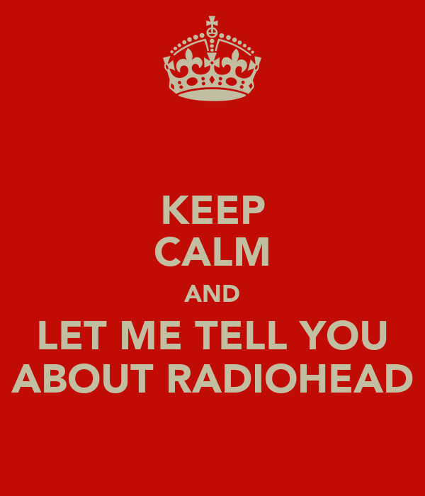 KEEP CALM AND LET ME TELL YOU ABOUT RADIOHEAD