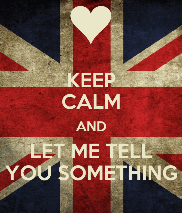 KEEP CALM AND LET ME TELL YOU SOMETHING