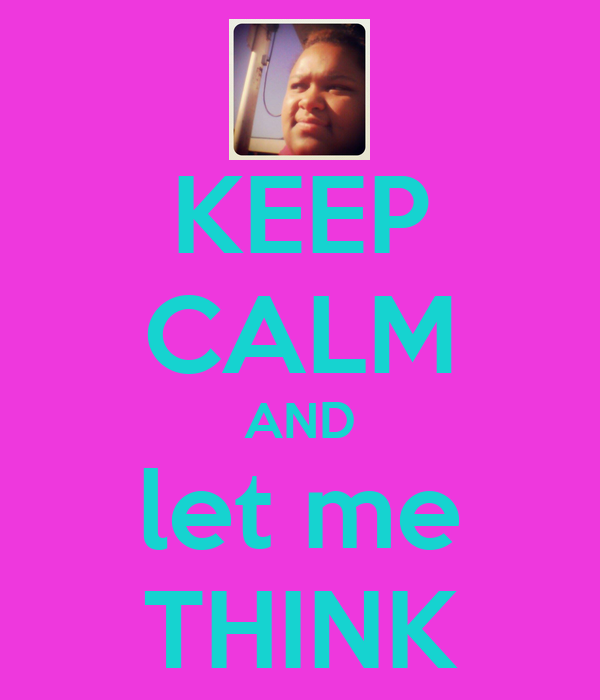 KEEP CALM AND let me THINK