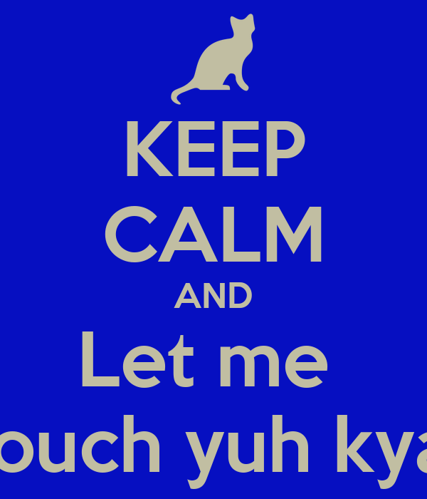 KEEP CALM AND Let me  Touch yuh kyat