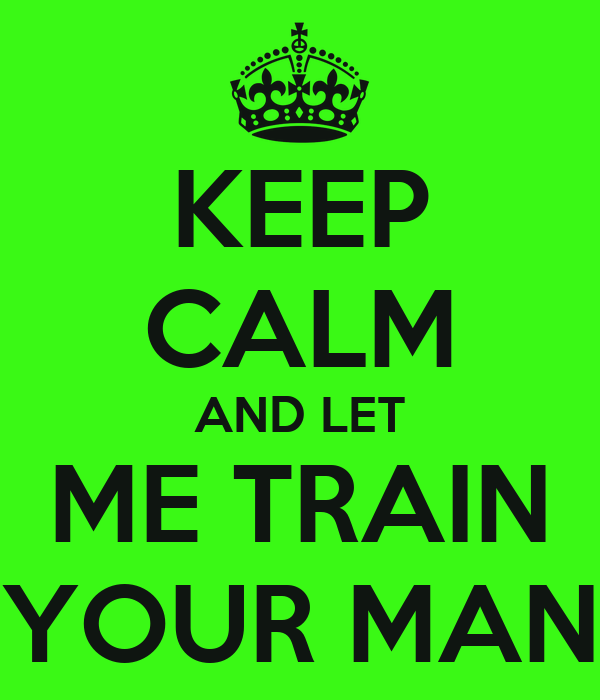 KEEP CALM AND LET ME TRAIN YOUR MAN