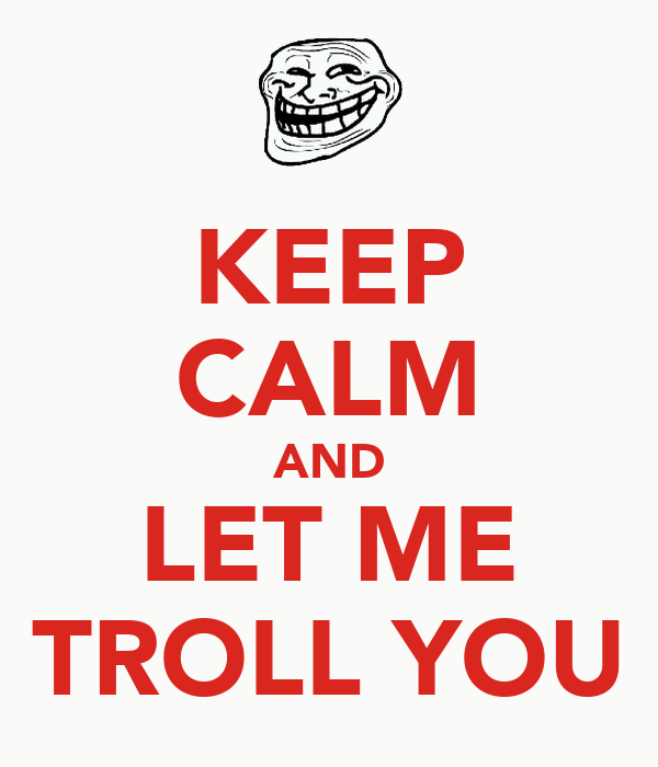 KEEP CALM AND LET ME TROLL YOU