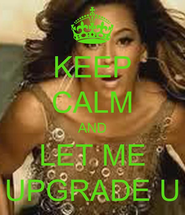 KEEP CALM AND LET ME UPGRADE U