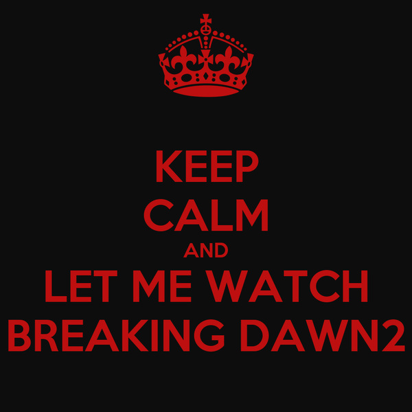 KEEP CALM AND LET ME WATCH BREAKING DAWN2