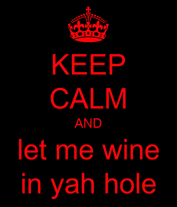 KEEP CALM AND let me wine in yah hole