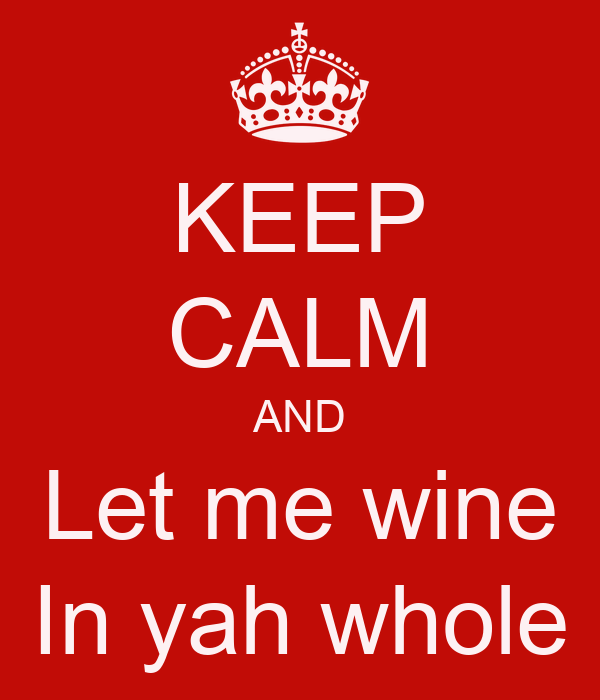 KEEP CALM AND Let me wine In yah whole