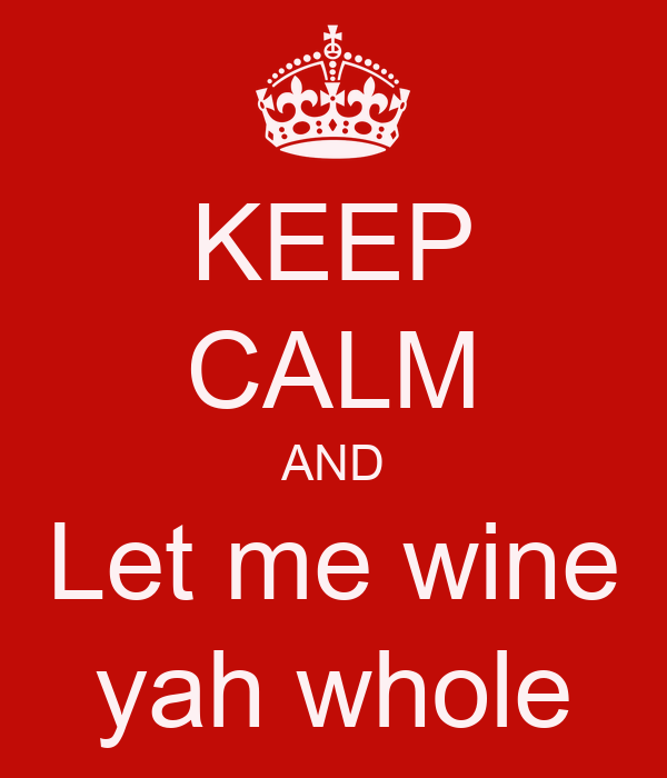 KEEP CALM AND Let me wine yah whole