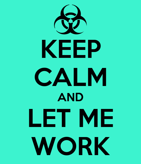KEEP CALM AND LET ME WORK