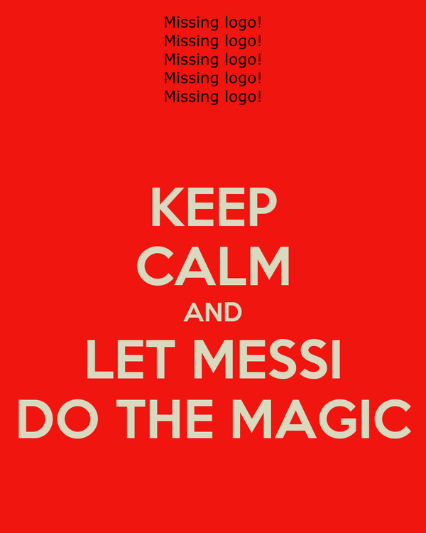 KEEP CALM AND LET MESSI DO THE MAGIC