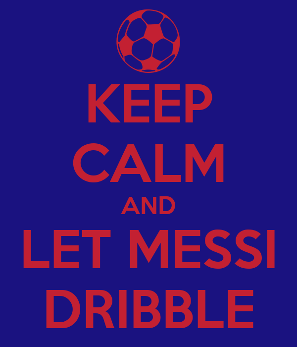 KEEP CALM AND LET MESSI DRIBBLE