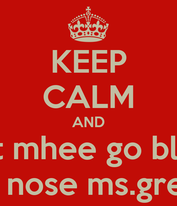 KEEP CALM AND Let mhee go blow My nose ms.green