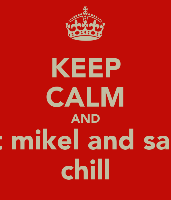 KEEP CALM AND let mikel and sam  chill