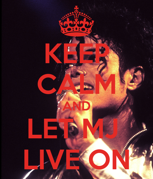 KEEP CALM AND LET MJ  LIVE ON