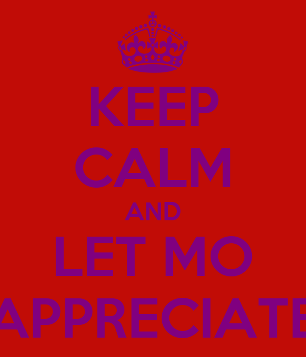 KEEP CALM AND LET MO APPRECIATE