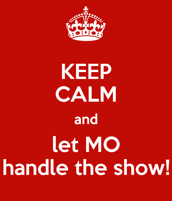 KEEP CALM and let MO handle the show!