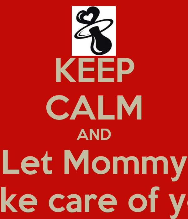 KEEP CALM AND Let Mommy Take care of you