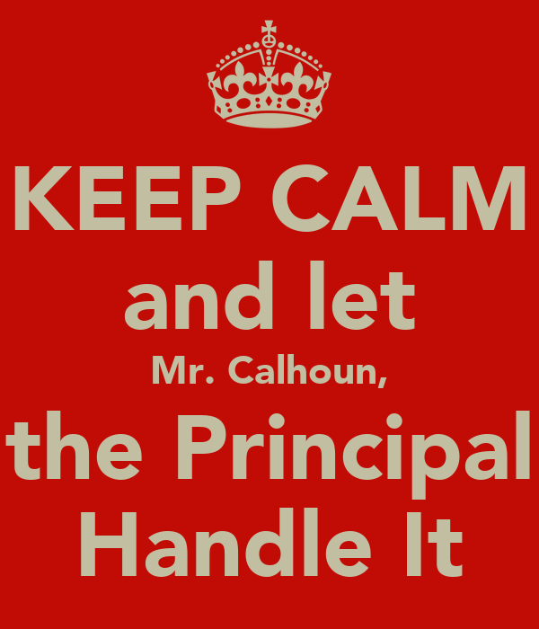 KEEP CALM and let Mr. Calhoun, the Principal Handle It