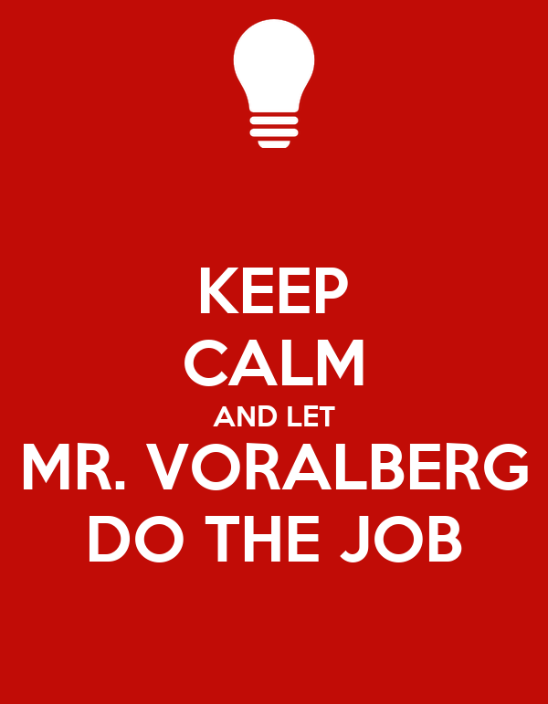 KEEP CALM AND LET MR. VORALBERG DO THE JOB