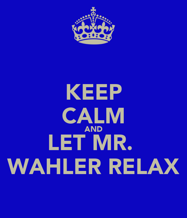 KEEP CALM AND LET MR.  WAHLER RELAX