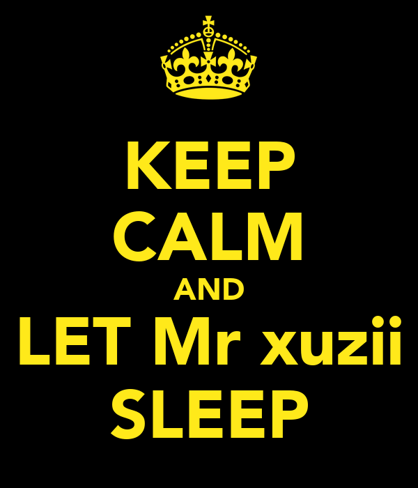 KEEP CALM AND LET Mr xuzii SLEEP